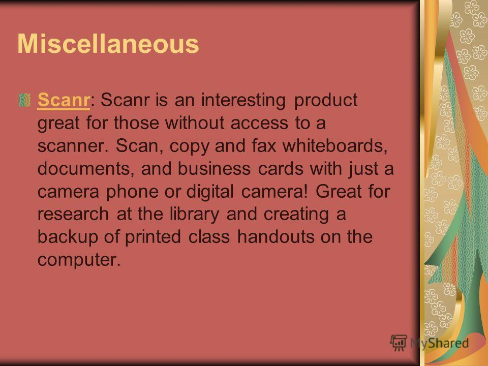 Miscellaneous ScanrScanr: Scanr is an interesting product great for those without access to a scanner. Scan, copy and fax whiteboards, documents, and business cards with just a camera phone or digital camera! Great for research at the library and cre