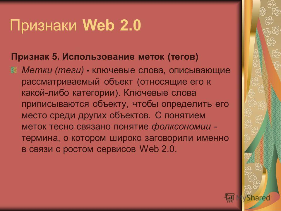 Признаки Web 2.0 Признак 5. Использование меток (тегов) Метки (теги) - ключевые слова, описывающие рассматриваемый объект (относящие его к какой-либо категории). Ключевые слова приписываются объекту, чтобы определить его место среди других объектов.