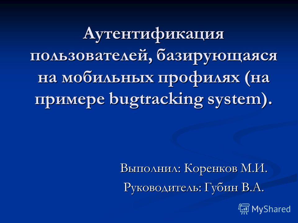 Аутентификация пользователей, базирующаяся на мобильных профилях (на примере bugtracking system). Выполнил: Коренков М.И. Руководитель: Губин В.А.