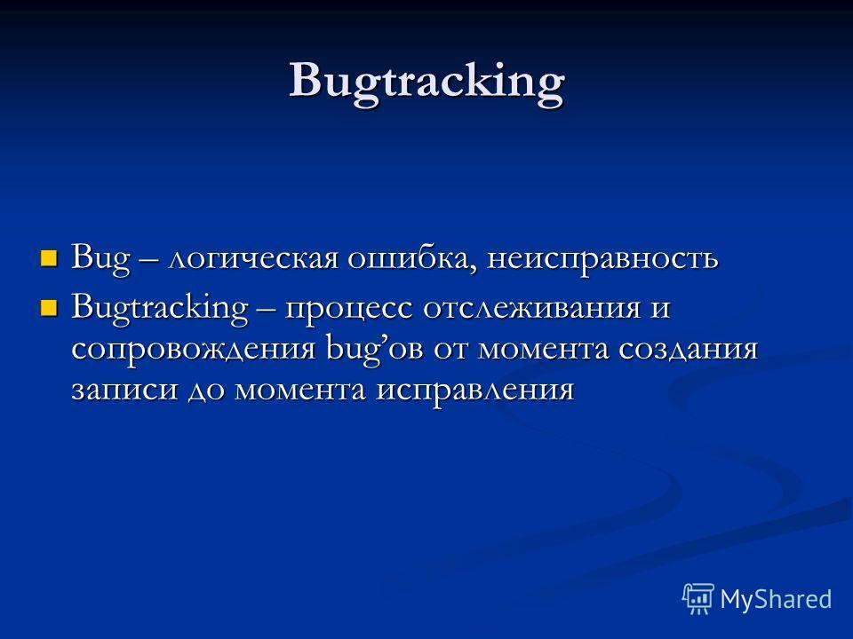 Bugtracking Bug – логическая ошибка, неисправность Bug – логическая ошибка, неисправность Bugtracking – процесс отслеживания и сопровождения bugов от момента создания записи до момента исправления Bugtracking – процесс отслеживания и сопровождения bu