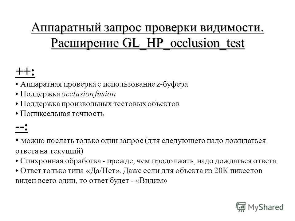 Аппаратный запрос проверки видимости. Расширение GL_HP_occlusion_test ++: Аппаратная проверка с использование z-буфера Поддержка occlusion fusion Поддержка произвольных тестовых объектов Попиксельная точность --: можно послать только один запрос (для