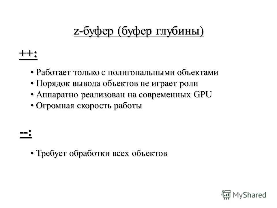 z-буфер (буфер глубины) Работает только с полигональными объектами Работает только с полигональными объектами Порядок вывода объектов не играет роли Порядок вывода объектов не играет роли Аппаратно реализован на современных GPU Аппаратно реализован н