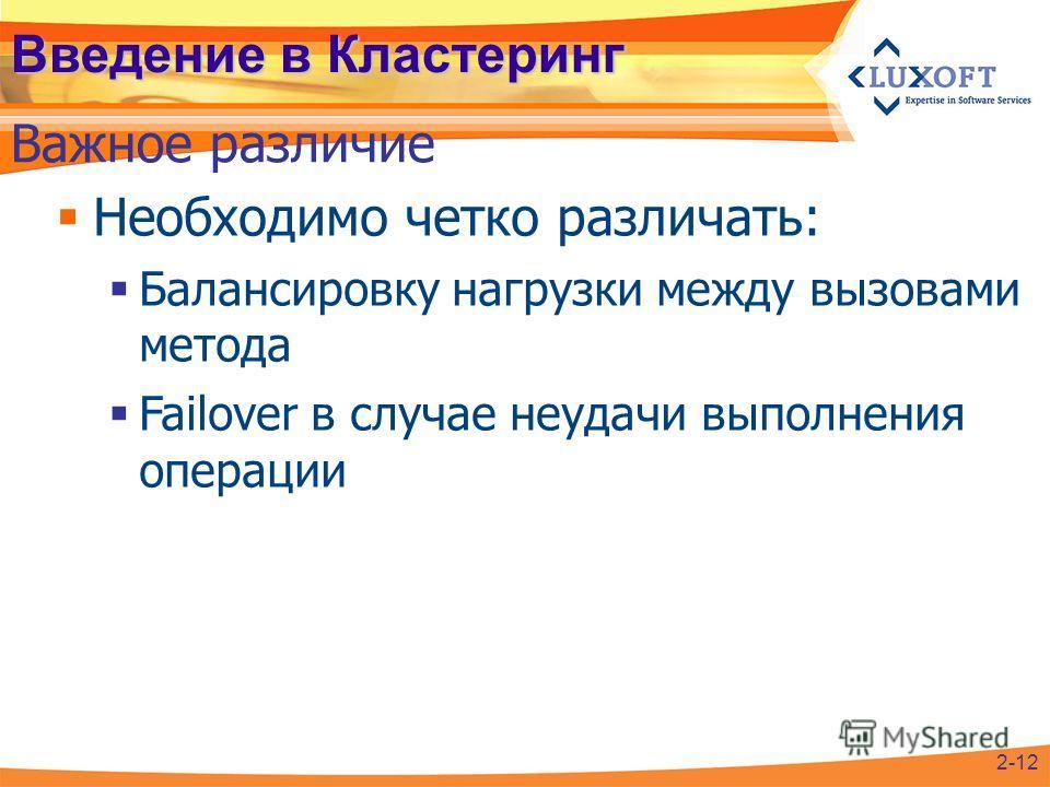 Необходимо четко различать: Балансировку нагрузки между вызовами метода Failover в случае неудачи выполнения операции Введение в Кластеринг Важное различие 2-12