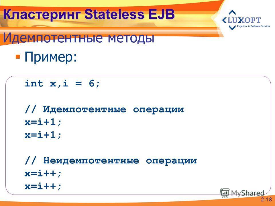 Пример: int x,i = 6; // Идемпотентные операции x=i+1; x=i+1; // Неидемпотентные операции x=i++; x=i++; Кластеринг Stateless EJB Идемпотентные методы 2-18