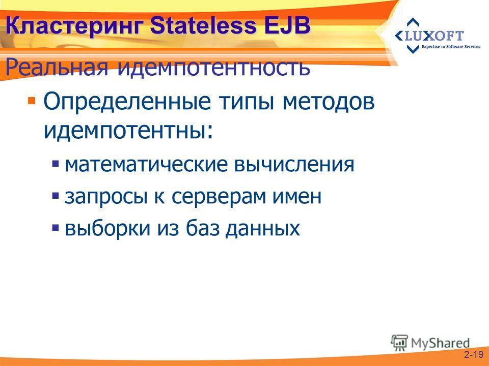Определенные типы методов идемпотентны: математические вычисления запросы к серверам имен выборки из баз данных Кластеринг Stateless EJB Реальная идемпотентность 2-19