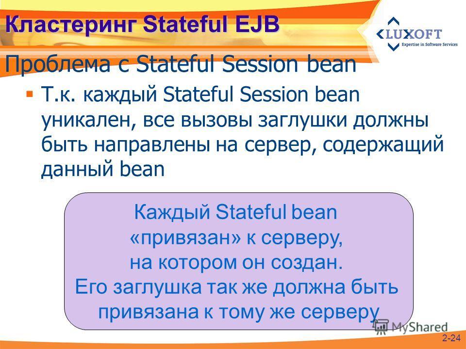 Кластеринг Stateful EJB Проблема с Stateful Session bean 2-24 Т.к. каждый Stateful Session bean уникален, все вызовы заглушки должны быть направлены на сервер, содержащий данный bean Каждый Stateful bean «привязан» к серверу, на котором он создан. Ег