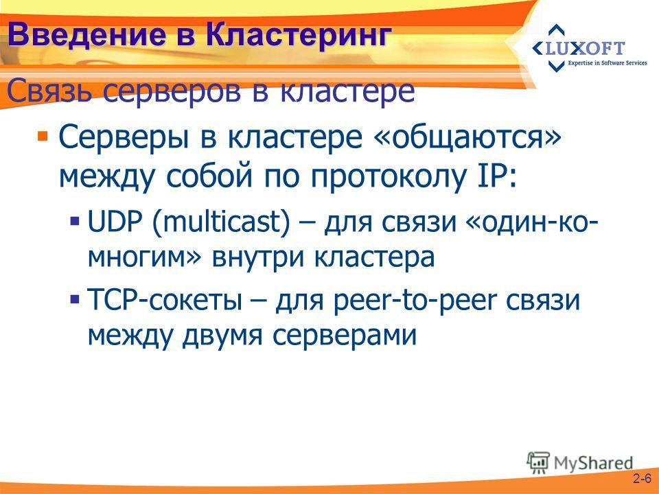Серверы в кластере «общаются» между собой по протоколу IP: UDP (multicast) – для связи «один-ко- многим» внутри кластера TCP-сокеты – для peer-to-peer связи между двумя серверами Введение в Кластеринг Связь серверов в кластере 2-6