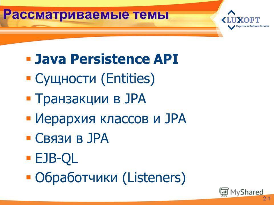 Рассматриваемые темы Java Persistence API Сущности (Entities) Транзакции в JPA Иерархия классов и JPA Связи в JPA EJB-QL Обработчики (Listeners) 2-1