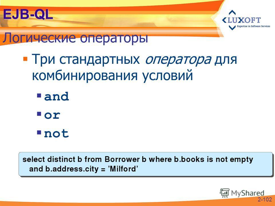 EJB-QL Логические операторы 2-102 Три стандартных оператора для комбинирования условий and or not