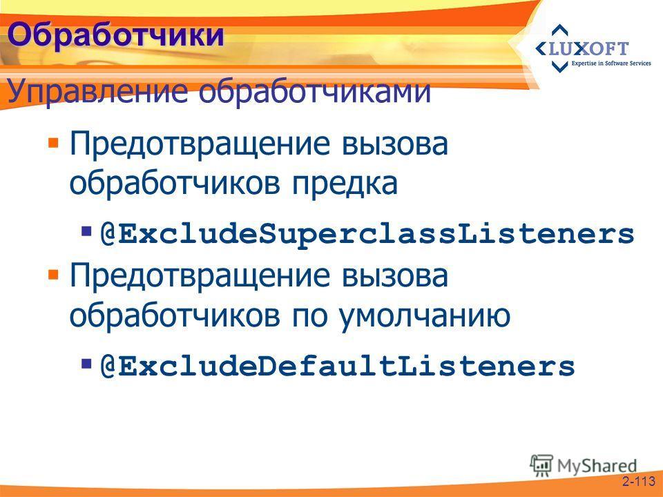 Обработчики Предотвращение вызова обработчиков предка @ExcludeSuperclassListeners Предотвращение вызова обработчиков по умолчанию @ExcludeDefaultListeners Управление обработчиками 2-113