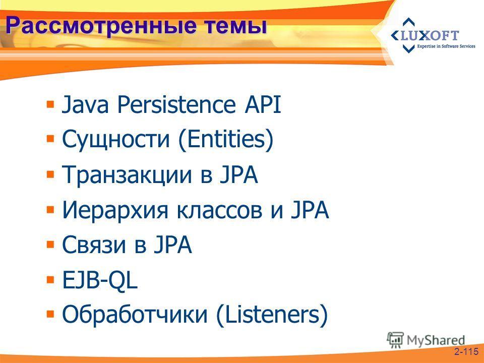 Рассмотренные темы Java Persistence API Сущности (Entities) Транзакции в JPA Иерархия классов и JPA Связи в JPA EJB-QL Обработчики (Listeners) 2-115