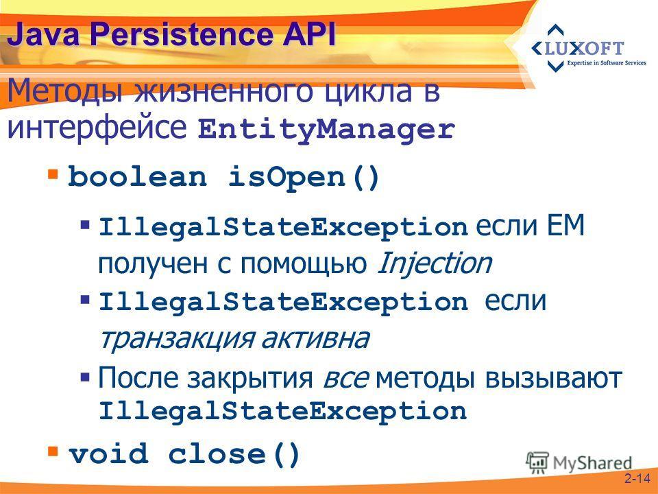 Java Persistence API boolean isOpen() IllegalStateException если EM получен с помощью Injection IllegalStateException если транзакция активна После закрытия все методы вызывают IllegalStateException void close() Методы жизненного цикла в интерфейсе E