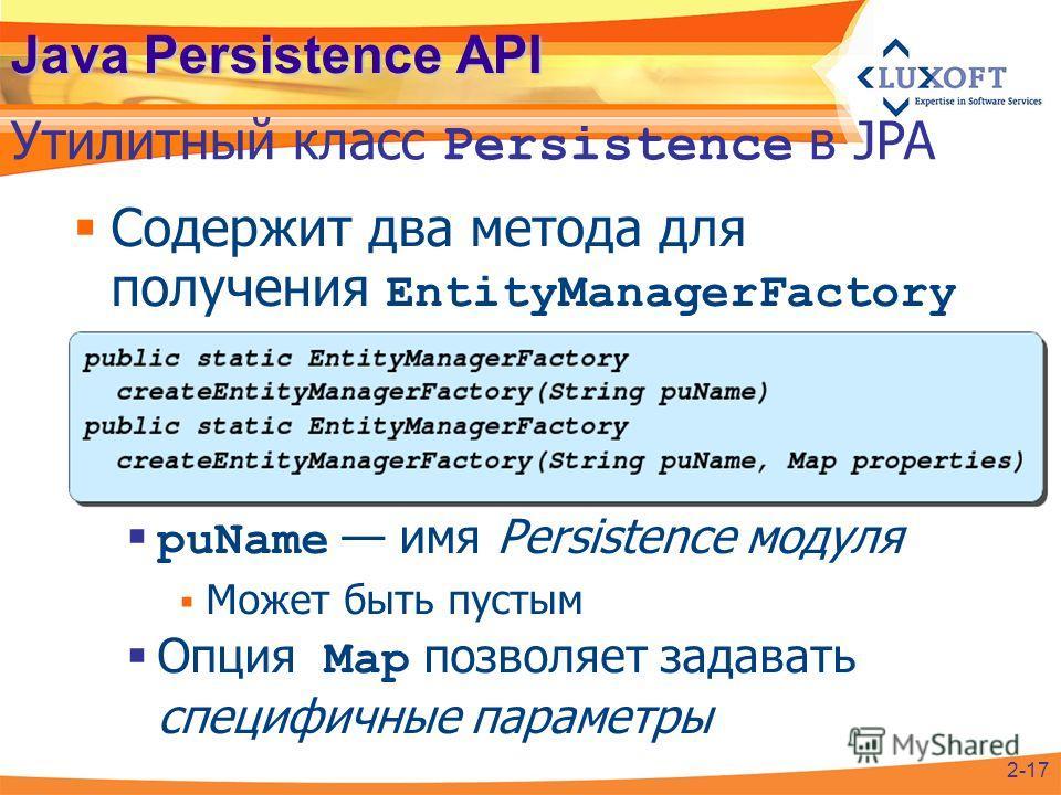 Java Persistence API Содержит два метода для получения EntityManagerFactory puName имя Persistence модуля Может быть пустым Опция Map позволяет задавать специфичные параметры Утилитный класс Persistence в JPA 2-17