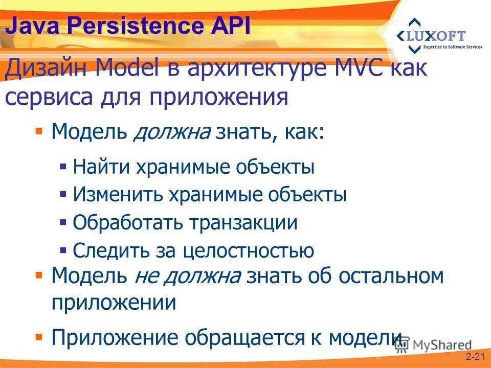 Java Persistence API Модель должна знать, как: Найти хранимые объекты Изменить хранимые объекты Обработать транзакции Следить за целостностью Модель не должна знать об остальном приложении Приложение обращается к модели Дизайн Model в архитектуре MVC