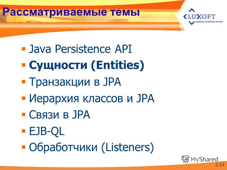Рассматриваемые темы Java Persistence API Сущности (Entities) Транзакции в JPA Иерархия классов и JPA Связи в JPA EJB-QL Обработчики (Listeners) 2-24