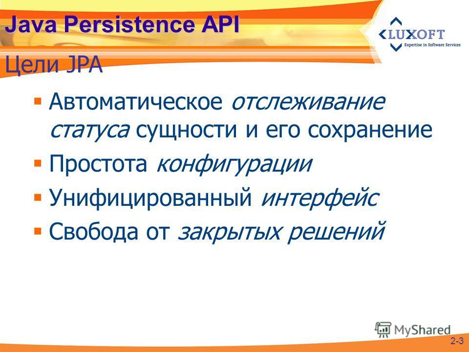 Java Persistence API Автоматическое отслеживание статуса сущности и его сохранение Простота конфигурации Унифицированный интерфейс Свобода от закрытых решений Цели JPA 2-3