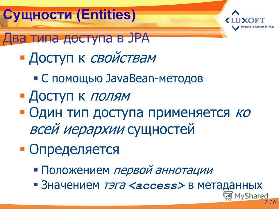Сущности (Entities) Доступ к свойствам С помощью JavaBean-методов Доступ к полям Один тип доступа применяется ко всей иерархии сущностей Определяется Положением первой аннотации Значением тэга в метаданных Два типа доступа в JPA 2-30