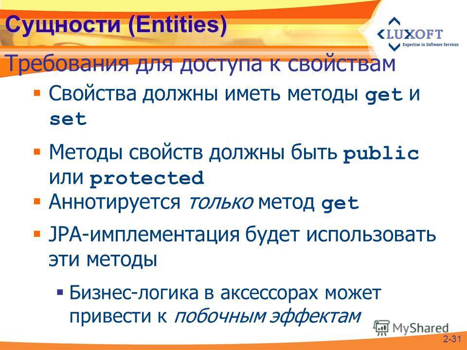 Сущности (Entities) Свойства должны иметь методы get и set Методы свойств должны быть public или protected Аннотируется только метод get JPA-имплементация будет использовать эти методы Бизнес-логика в аксессорах может привести к побочным эффектам Тре