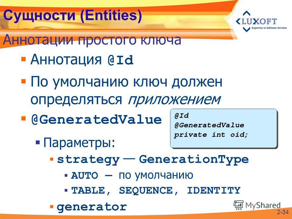 Сущности (Entities) Аннотация @Id По умолчанию ключ должен определяться приложением @GeneratedValue Параметры: strategy GenerationType AUTO по умолчанию TABLE, SEQUENCE, IDENTITY generator Аннотации простого ключа 2-34