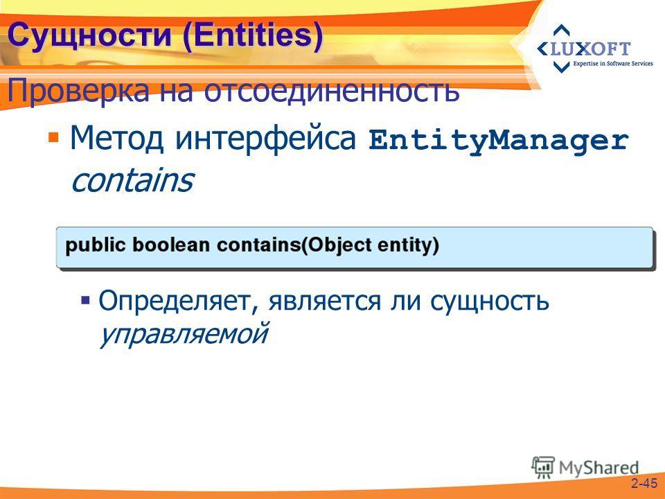 Сущности (Entities) Метод интерфейса EntityManager contains Определяет, является ли сущность управляемой Проверка на отсоединенность 2-45