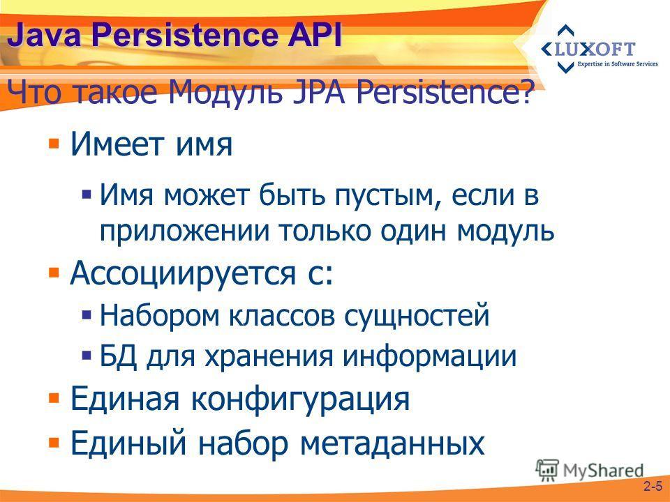 Java Persistence API Имеет имя Имя может быть пустым, если в приложении только один модуль Ассоциируется с: Набором классов сущностей БД для хранения информации Единая конфигурация Единый набор метаданных Что такое Модуль JPA Persistence? 2-5