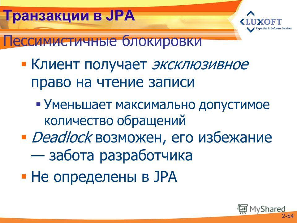 Транзакции в JPA Клиент получает эксклюзивное право на чтение записи Уменьшает максимально допустимое количество обращений Deadlock возможен, его избежание забота разработчика Не определены в JPA Пессимистичные блокировки 2-54
