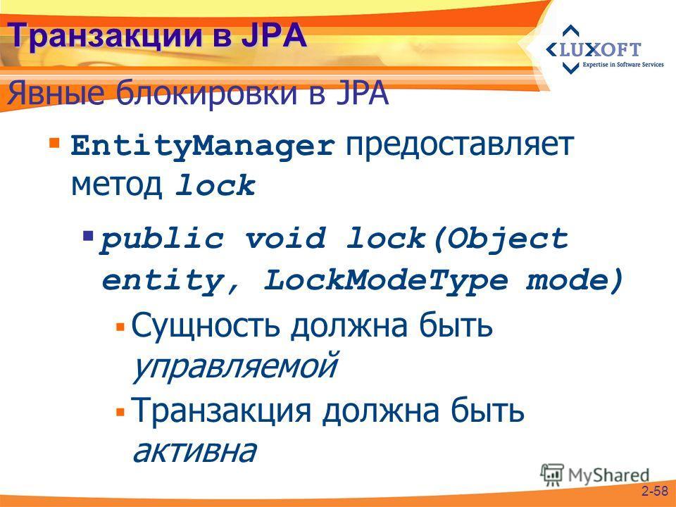 Транзакции в JPA EntityManager предоставляет метод lock public void lock(Object entity, LockModeType mode) Сущность должна быть управляемой Транзакция должна быть активна Явные блокировки в JPA 2-58