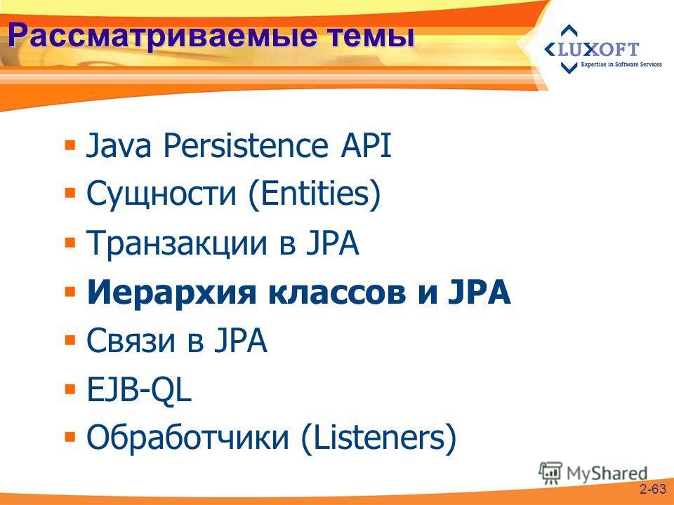 Рассматриваемые темы Java Persistence API Сущности (Entities) Транзакции в JPA Иерархия классов и JPA Связи в JPA EJB-QL Обработчики (Listeners) 2-63