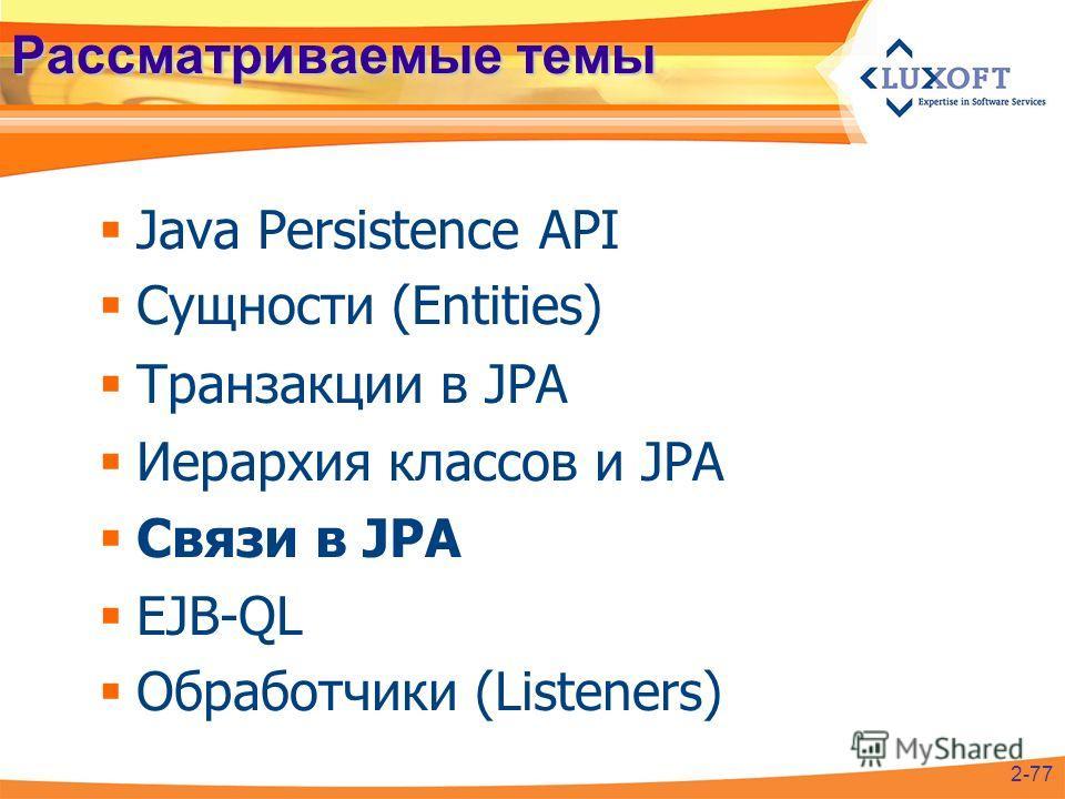 Рассматриваемые темы Java Persistence API Сущности (Entities) Транзакции в JPA Иерархия классов и JPA Связи в JPA EJB-QL Обработчики (Listeners) 2-77