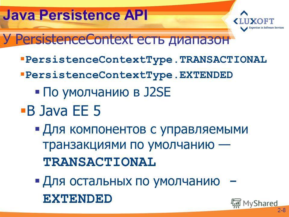 Java Persistence API PersistenceContextType.TRANSACTIONAL PersistenceContextType.EXTENDED По умолчанию в J2SE В Java EE 5 Для компонентов с управляемыми транзакциями по умолчанию TRANSACTIONAL Для остальных по умолчанию - EXTENDED У PersistenceContex