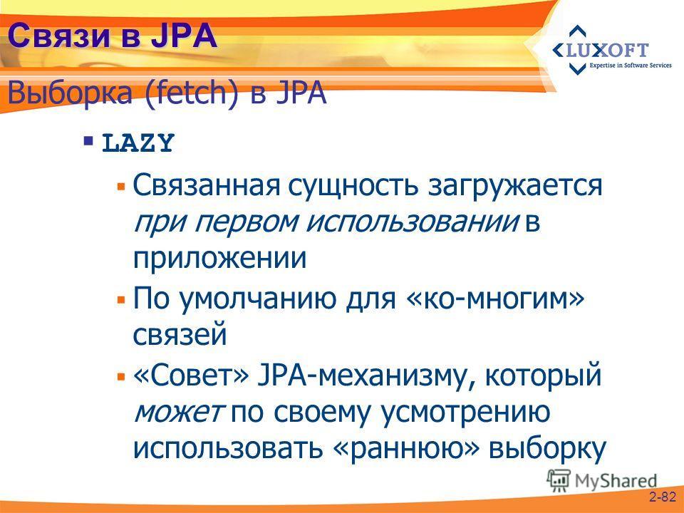 Связи в JPA LAZY Связанная сущность загружается при первом использовании в приложении По умолчанию для «ко-многим» связей «Совет» JPA-механизму, который может по своему усмотрению использовать «раннюю» выборку Выборка (fetch) в JPA 2-82