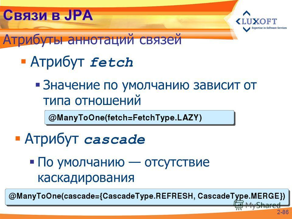 Связи в JPA Атрибут fetch Значение по умолчанию зависит от типа отношений Атрибуты аннотаций связей 2-86 Атрибут cascade По умолчанию отсутствие каскадирования
