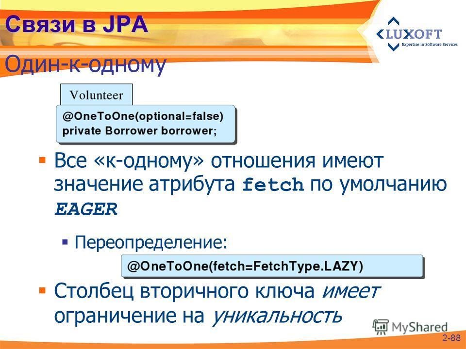Связи в JPA Один-к-одному 2-88 Все «к-одному» отношения имеют значение атрибута fetch по умолчанию EAGER Переопределение: Столбец вторичного ключа имеет ограничение на уникальность
