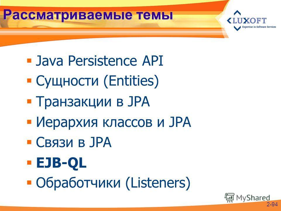Рассматриваемые темы Java Persistence API Сущности (Entities) Транзакции в JPA Иерархия классов и JPA Связи в JPA EJB-QL Обработчики (Listeners) 2-94