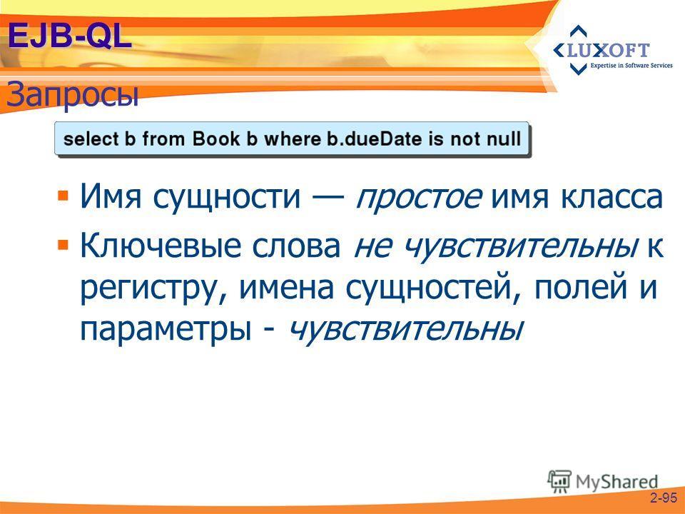 EJB-QL Запросы 2-95 Имя сущности простое имя класса Ключевые слова не чувствительны к регистру, имена сущностей, полей и параметры - чувствительны