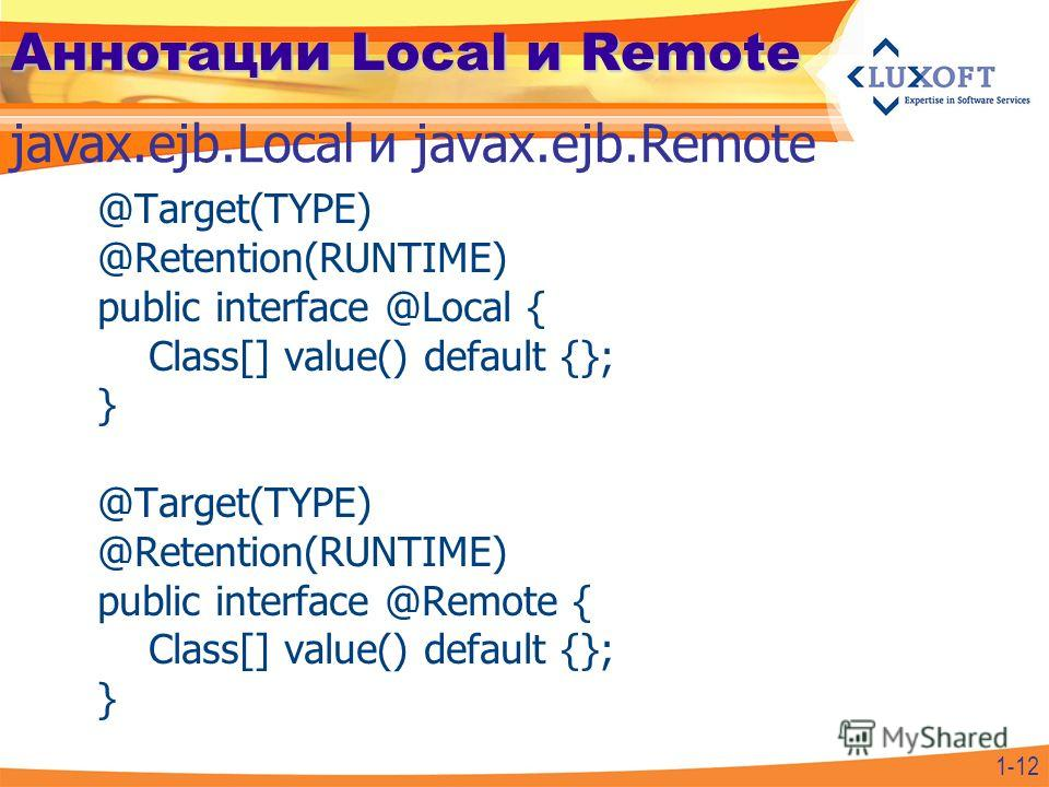 Аннотации Local и Remote @Target(TYPE) @Retention(RUNTIME) public interface @Local { Class[] value() default {}; } @Target(TYPE) @Retention(RUNTIME) public interface @Remote { Class[] value() default {}; } javax.ejb.Local и javax.ejb.Remote 1-12