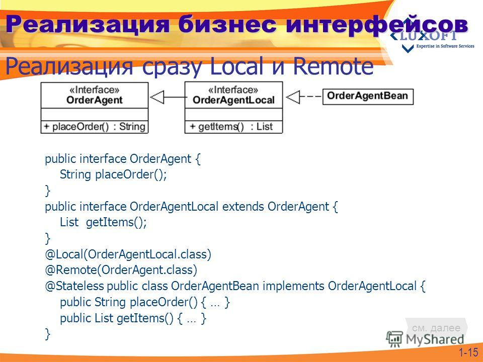 Реализация бизнес интерфейсов public interface OrderAgent { String placeOrder(); } public interface OrderAgentLocal extends OrderAgent { List getItems(); } @Local(OrderAgentLocal.class) @Remote(OrderAgent.class) @Stateless public class OrderAgentBean