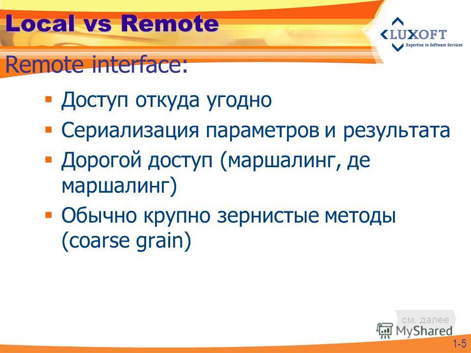 Local vs Remote Доступ откуда угодно Сериализация параметров и результата Дорогой доступ (маршалинг, де маршалинг) Обычно крупно зернистые методы (coarse grain) Remote interface: 1-5 см. далее