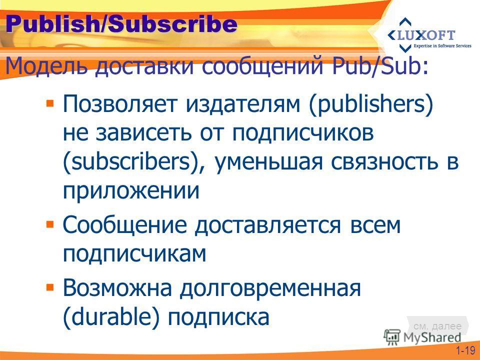 Publish/Subscribe Позволяет издателям (publishers) не зависеть от подписчиков (subscribers), уменьшая связность в приложении Сообщение доставляется всем подписчикам Возможна долговременная (durable) подписка 1-19 Модель доставки сообщений Pub/Sub: см