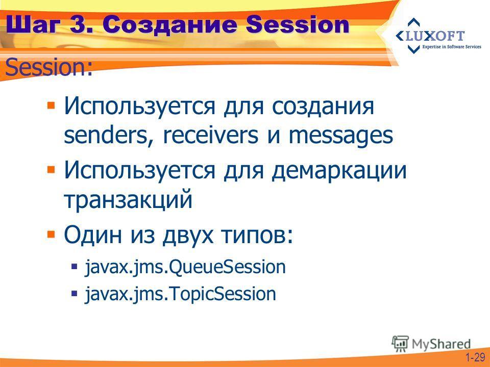 Шаг 3. Создание Session Используется для создания senders, receivers и messages Используется для демаркации транзакций Один из двух типов: javax.jms.QueueSession javax.jms.TopicSession Session: 1-29