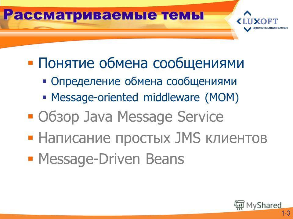 Рассматриваемые темы Понятие обмена сообщениями Определение обмена сообщениями Message-oriented middleware (MOM) Обзор Java Message Service Написание простых JMS клиентов Message-Driven Beans 1-3