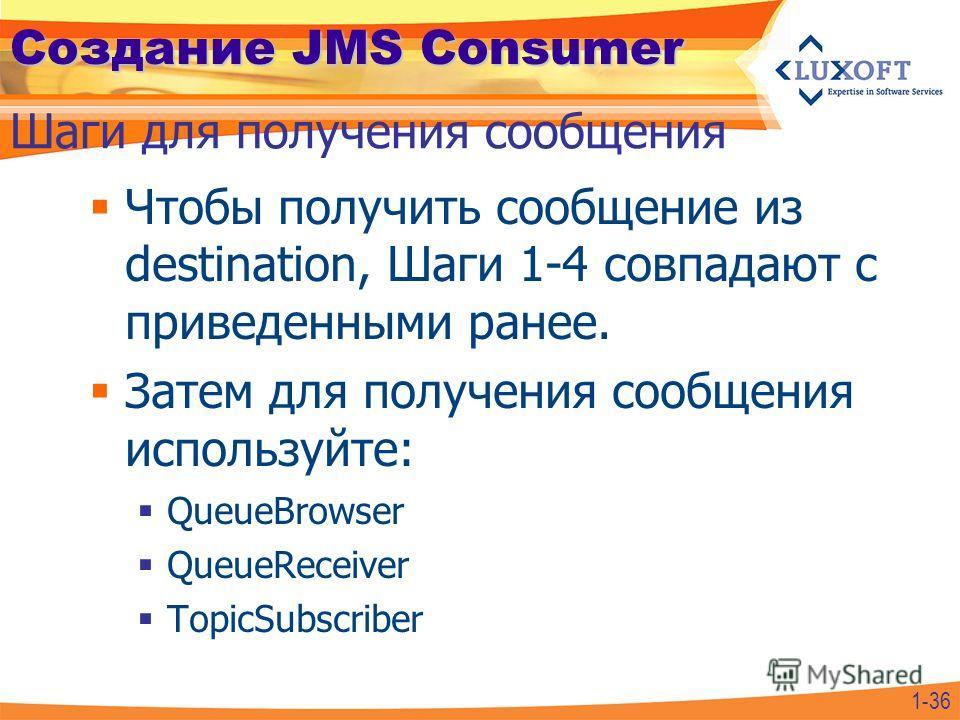 Создание JMS Consumer Чтобы получить сообщение из destination, Шаги 1-4 совпадают с приведенными ранее. Затем для получения сообщения используйте: QueueBrowser QueueReceiver TopicSubscriber Шаги для получения сообщения 1-36