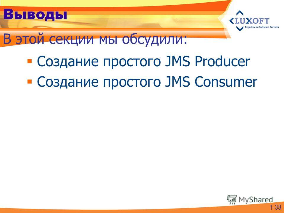 Выводы Создание простого JMS Producer Создание простого JMS Consumer В этой секции мы обсудили: 1-38