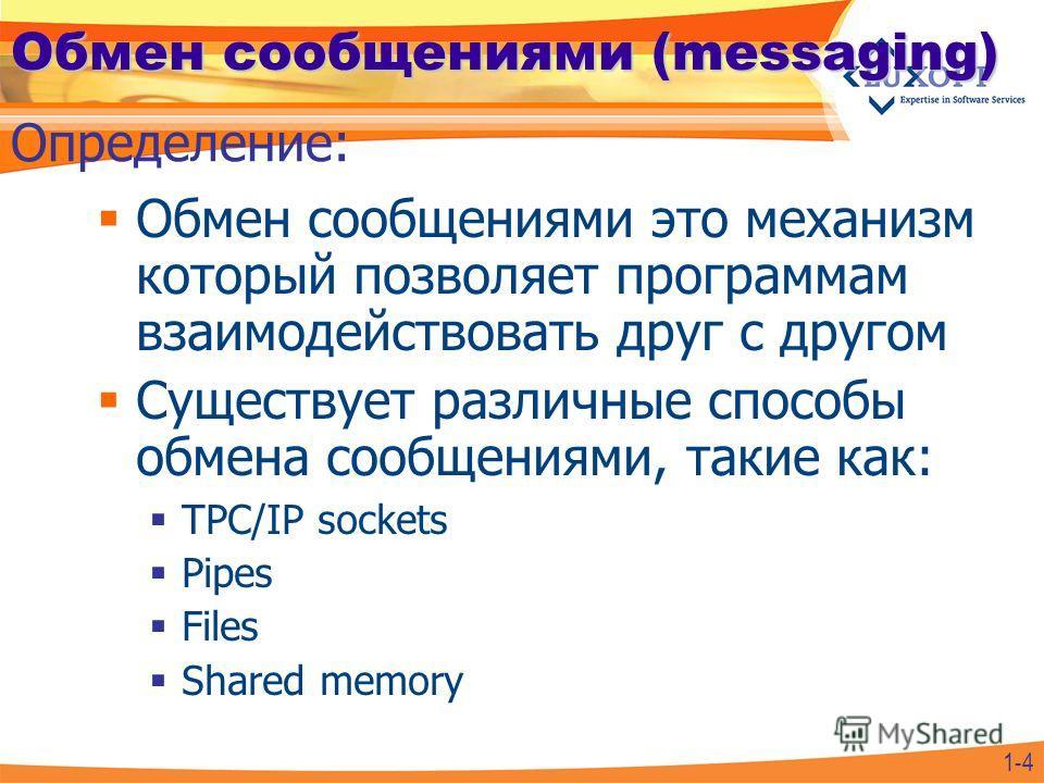 Обмен сообщениями (messaging) Обмен сообщениями это механизм который позволяет программам взаимодействовать друг с другом Существует различные способы обмена сообщениями, такие как: TPC/IP sockets Pipes Files Shared memory Определение: 1-4