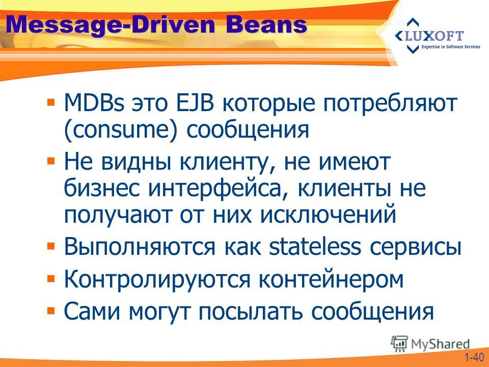 Message-Driven Beans MDBs это EJB которые потребляют (consume) сообщения Не видны клиенту, не имеют бизнес интерфейса, клиенты не получают от них исключений Выполняются как stateless сервисы Контролируются контейнером Сами могут посылать сообщения 1-