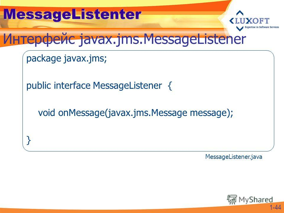 MessageListenter package javax.jms; public interface MessageListener { void onMessage(javax.jms.Message message); } Интерфейс javax.jms.MessageListener 1-44 MessageListener.java