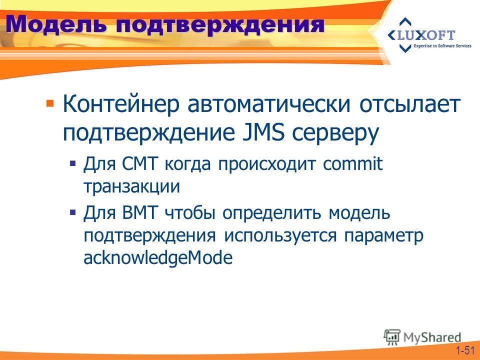 Модель подтверждения Контейнер автоматически отсылает подтверждение JMS серверу Для CMT когда происходит commit транзакции Для BMT чтобы определить модель подтверждения используется параметр acknowledgeMode 1-51