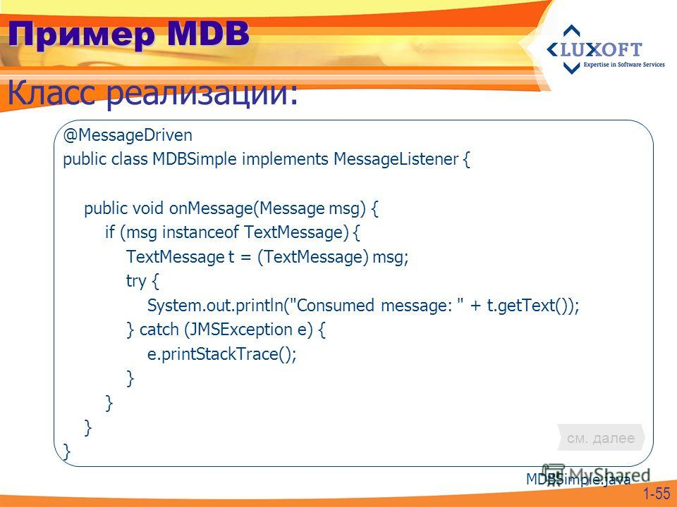 Пример MDB @MessageDriven public class MDBSimple implements MessageListener { public void onMessage(Message msg) { if (msg instanceof TextMessage) { TextMessage t = (TextMessage) msg; try { System.out.println(