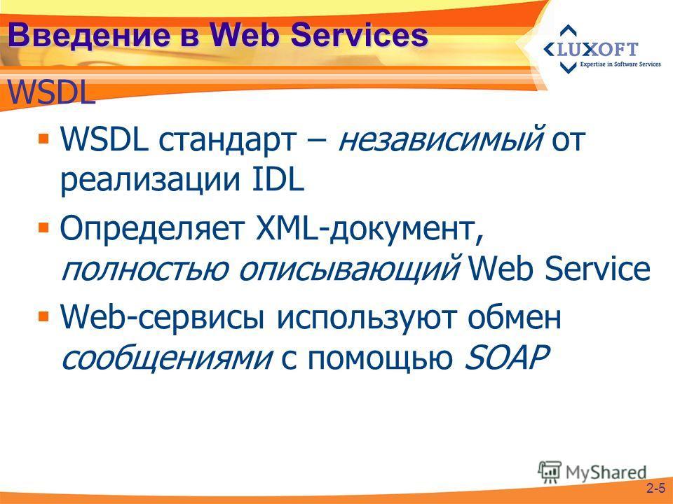 Введение в Web Services WSDL стандарт – независимый от реализации IDL Определяет XML-документ, полностью описывающий Web Service Web-сервисы используют обмен сообщениями с помощью SOAP 2-5 WSDL