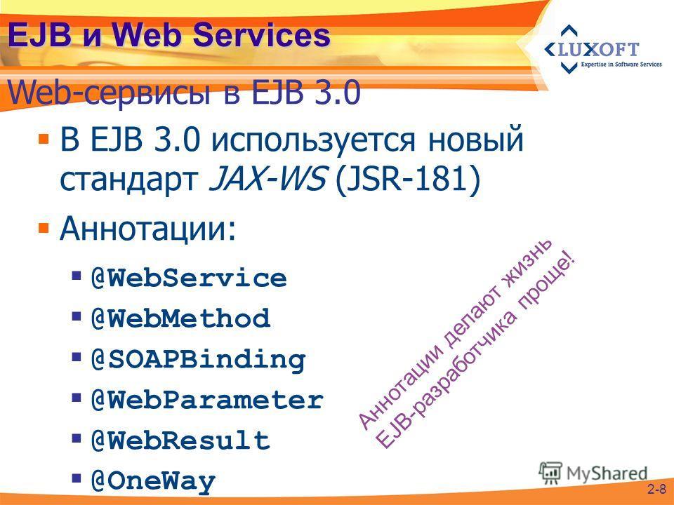 EJB и Web Services В EJB 3.0 используется новый стандарт JAX-WS (JSR-181) Аннотации: @WebService @WebMethod @SOAPBinding @WebParameter @WebResult @OneWay Web-сервисы в EJB 3.0 2-8 Аннотации делают жизнь EJB-разработчика проще!